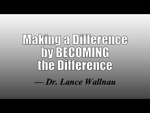 Making a Difference by BECOMING the Difference —Dr. Lance Wallnau