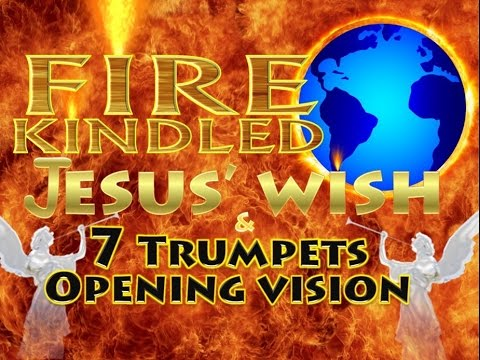 """Consuming"" ""FIRE"" ""Kindled"" – 7 Trumpets Opening Vision & Jesus' Wish – Book of Revelation"