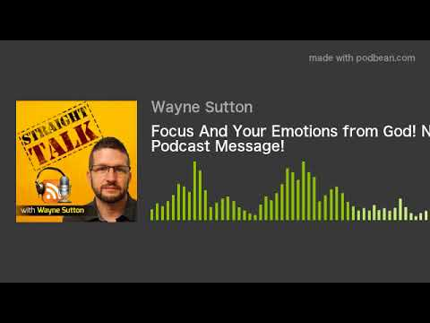 Focus And Your Emotions from God! New Podcast Message!