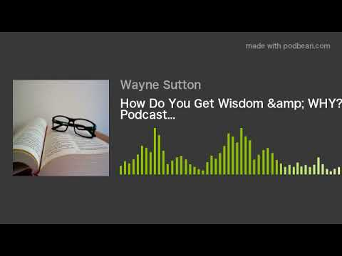 How Do You Get Wisdom & WHY? New Podcast…