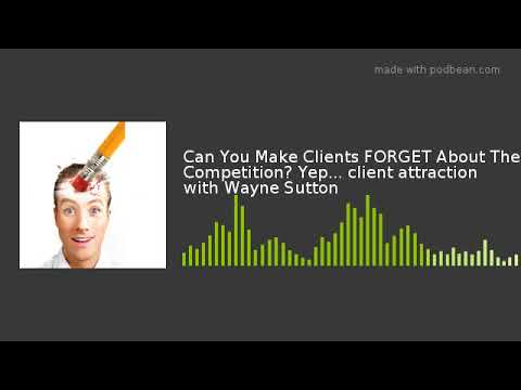 Can You Make Clients FORGET About The Competition? Yep… client attraction with Wayne Sutton