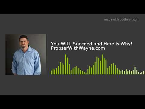 You WILL Succeed and Here Is Why!  PropserWithWayne.com